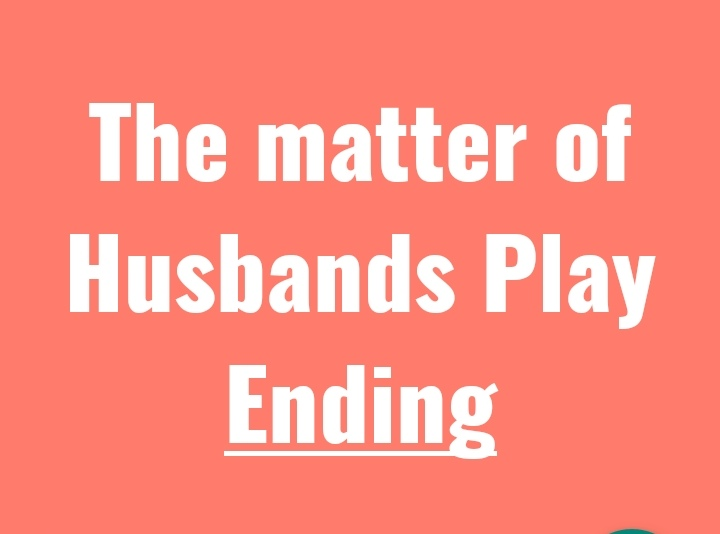 THE MATTER OF HUSBANDS Ending of the play