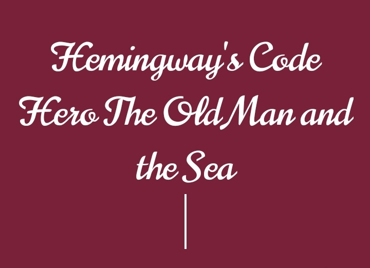 Hemingway's Code Hero in The Old man and the Sea