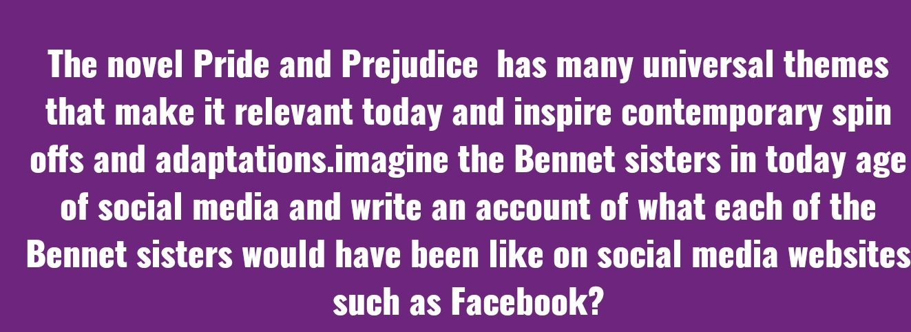 The novel Pride and Prejudice has many universal themes that make it relevant today and inspire contemporary spin offs and adaptations, imagine the Bennet sisters in today age of social media and write an account of what each of the Bennet sisters would have been like on social media websites such as Facebook?