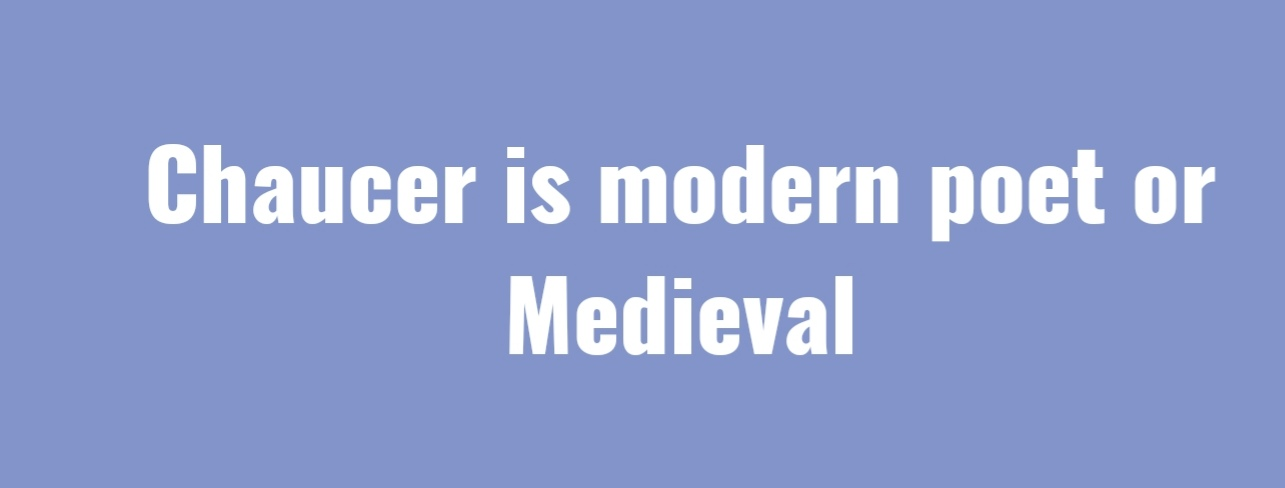 Chaucer as a Modern Poet or Medieval