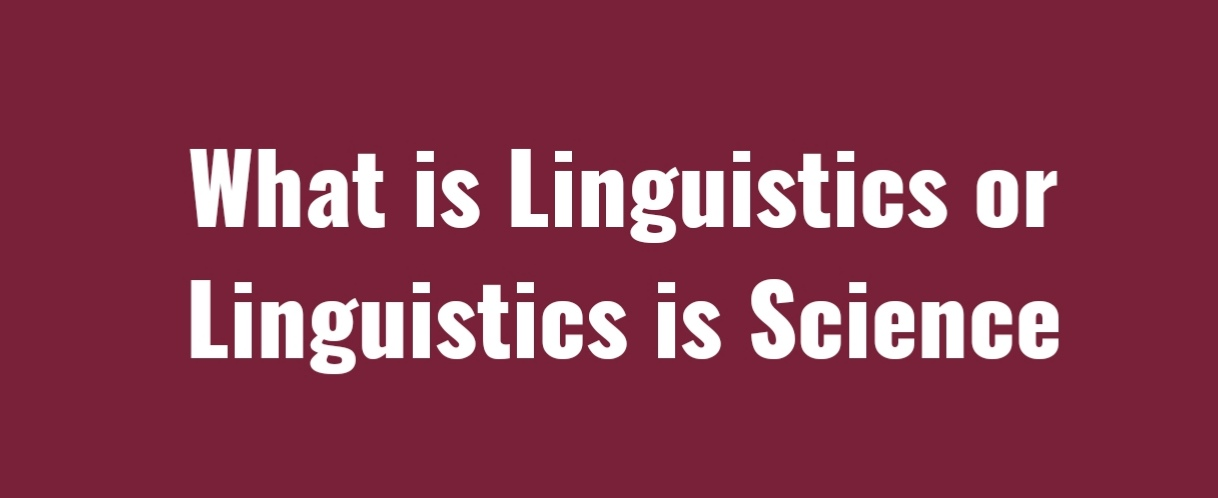 What is Linguistics or Linguistics is Science