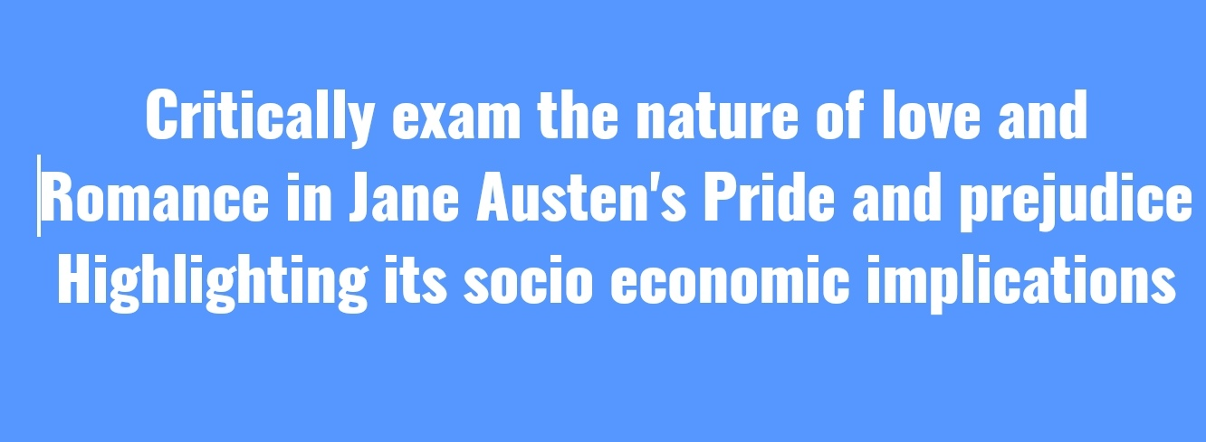 Critically exam the nature of love and  Romance in Jane Austen's Pride and prejudice  highlighting its socio economic implications