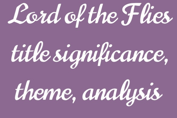Lord of flies by William Golding; meaning of the title, allegorical, symbolic novel title significance and themes